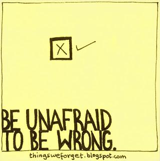 Be unafraid to be wrong